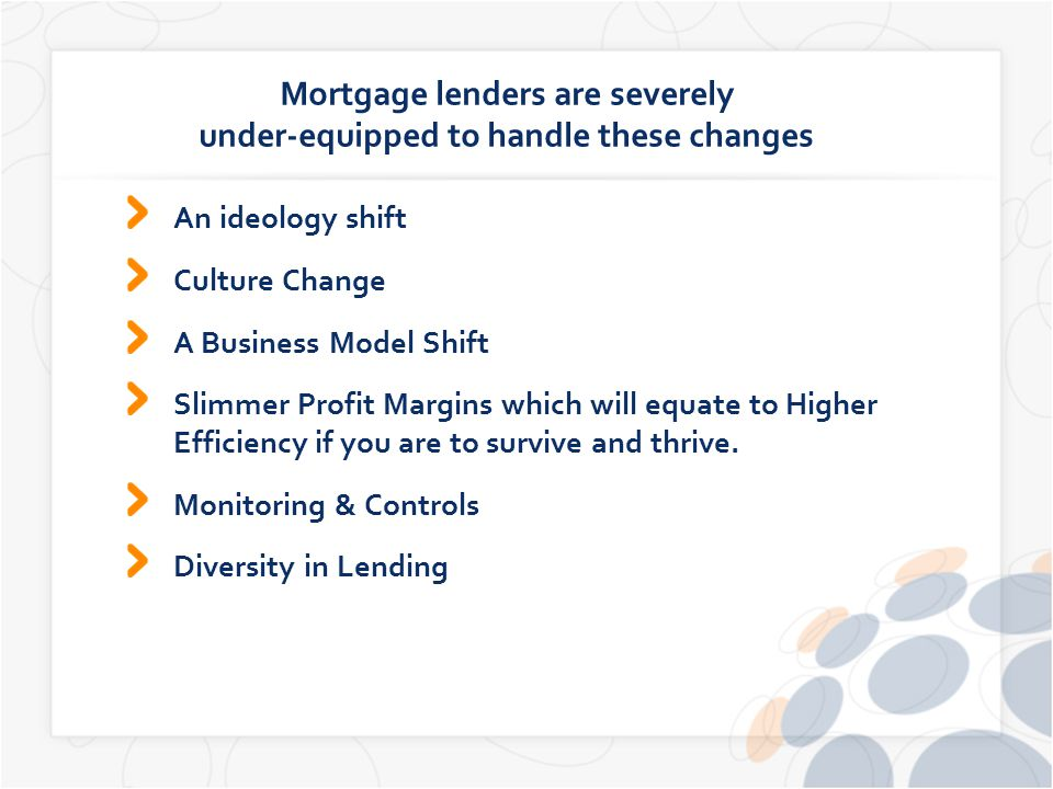 Mortgage lenders are severely under-equipped to handle these changes An ideology shift Culture Change A Business Model Shift Slimmer Profit Margins which will equate to Higher Efficiency if you are to survive and thrive.