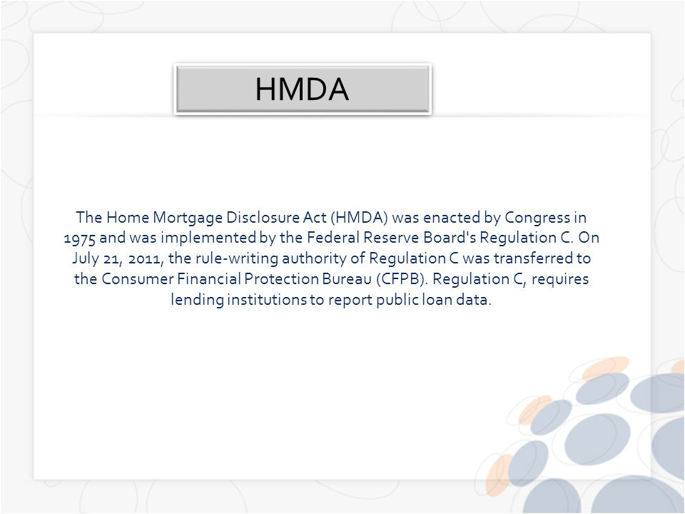 The Home Mortgage Disclosure Act (HMDA) was enacted by Congress in 1975 and was implemented by the Federal Reserve Board s Regulation C.