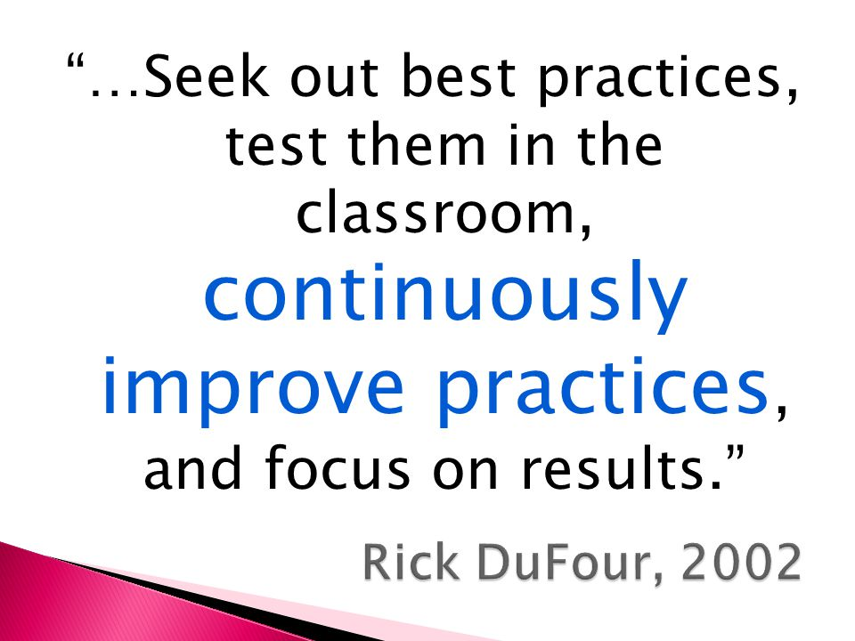 …Seek out best practices, test them in the classroom, continuously improve practices, and focus on results.