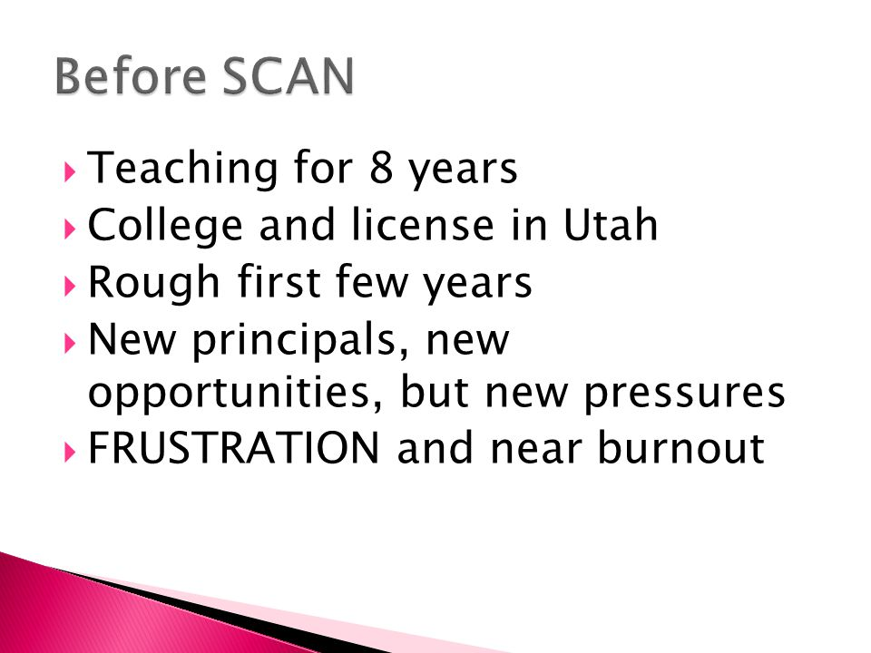 Teaching for 8 years  College and license in Utah  Rough first few years  New principals, new opportunities, but new pressures  FRUSTRATION and near burnout