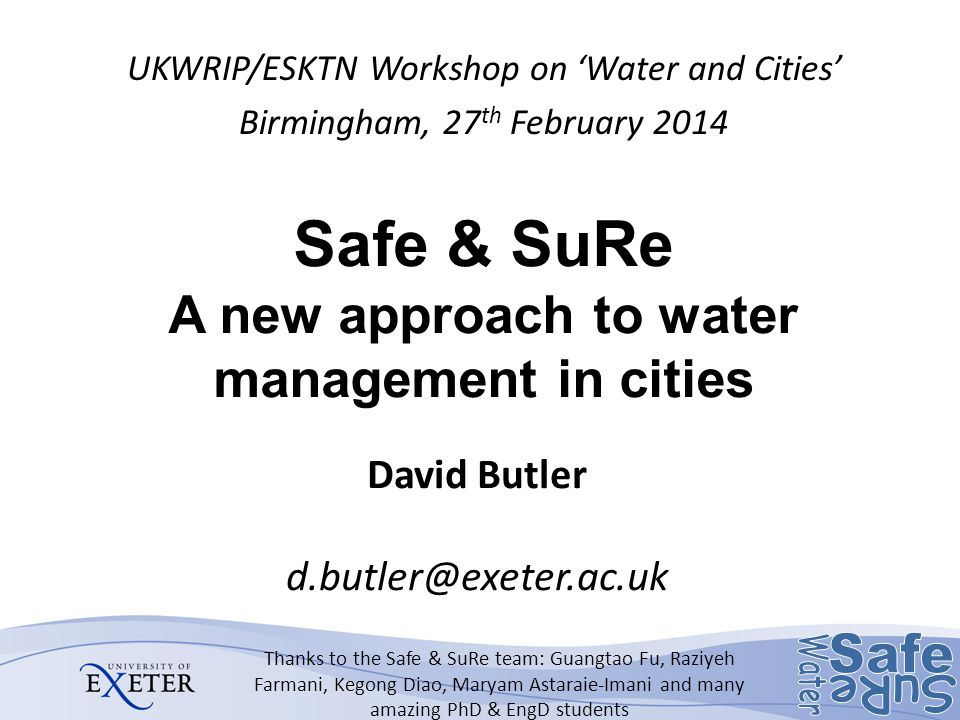 Safe & SuRe A new approach to water management in cities UKWRIP/ESKTN Workshop on 'Water and Cities' Birmingham, 27 th February 2014 Thanks to the Safe & SuRe team: Guangtao Fu, Raziyeh Farmani, Kegong Diao, Maryam Astaraie-Imani and many amazing PhD & EngD students David Butler d.butler@exeter.ac.uk
