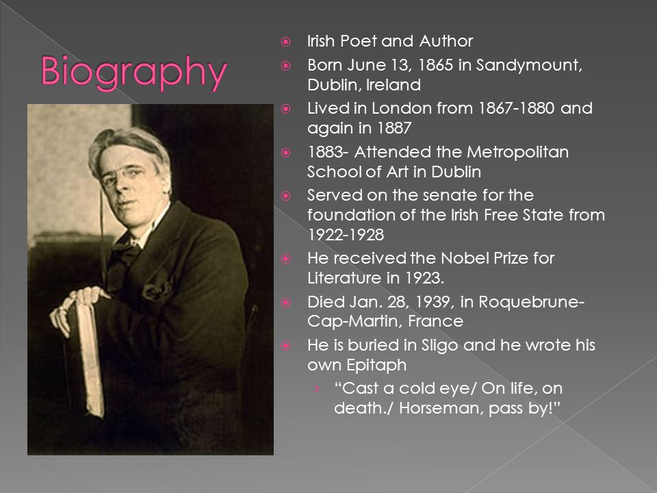  Father › John Butler Yeats  Lawyer & Portrait Painter  Mother › Susan (Pollexfen) Yeats  Wife › Miss George Hyde-Lees  Married in 1917  Children › Anne Butler Yeats (1919) › William Michael Yeats (1921)  Anglo-Irish Protestant  Separated from religion › Did not share Roman Catholic Faith › Did not agree with the Protestant concern for material things › His beliefs most closely resemble those of the Pagan tradition Religion