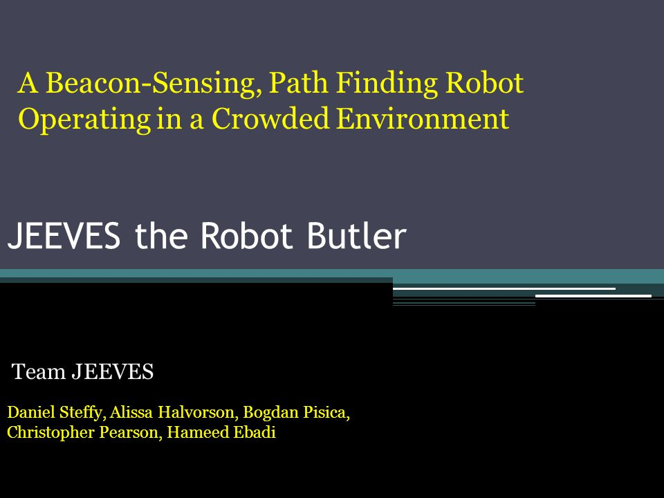 JEEVES the Robot Butler Team JEEVES Daniel Steffy, Alissa Halvorson, Bogdan Pisica, Christopher Pearson, Hameed Ebadi A Beacon-Sensing, Path Finding R