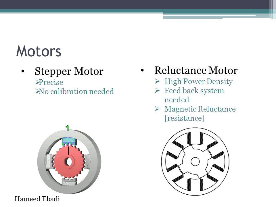 Motors Reluctance Motor  High Power Density  Feed back system needed  Magnetic Reluctance [resistance] Stepper Motor  Precise  No calibration nee
