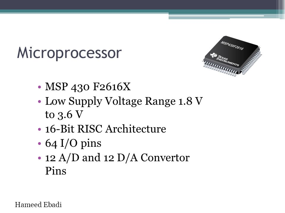 Microprocessor MSP 430 F2616X Low Supply Voltage Range 1.8 V to 3.6 V 16-Bit RISC Architecture 64 I/O pins 12 A/D and 12 D/A Convertor Pins Hameed Eba