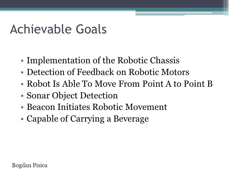 Achievable Goals Implementation of the Robotic Chassis Detection of Feedback on Robotic Motors Robot Is Able To Move From Point A to Point B Sonar Obj