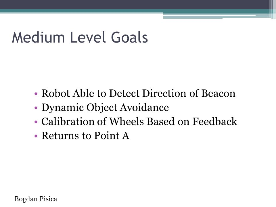 Medium Level Goals Robot Able to Detect Direction of Beacon Dynamic Object Avoidance Calibration of Wheels Based on Feedback Returns to Point A Bogdan