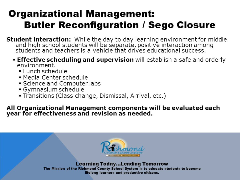 Organizational Management: Butler Reconfiguration / Sego Closure Student interaction: While the day to day learning environment for middle and high school students will be separate, positive interaction among students and teachers is a vehicle that drives educational success.