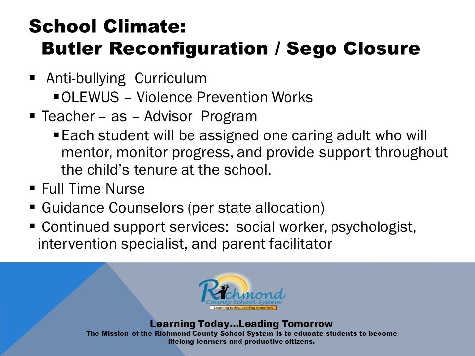 School Climate: Butler Reconfiguration / Sego Closure  Anti-bullying Curriculum  OLEWUS – Violence Prevention Works  Teacher – as – Advisor Program  Each student will be assigned one caring adult who will mentor, monitor progress, and provide support throughout the child's tenure at the school.