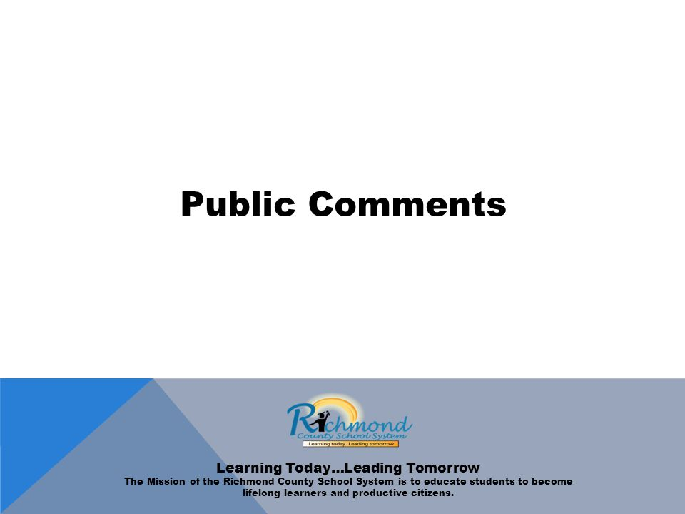 Public Comments Learning Today…Leading Tomorrow The Mission of the Richmond County School System is to educate students to become lifelong learners and productive citizens.