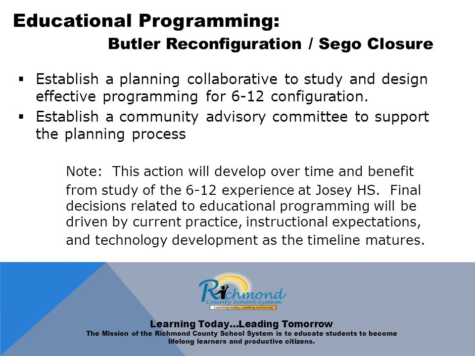 Educational Programming: Butler Reconfiguration / Sego Closure  Establish a planning collaborative to study and design effective programming for 6-12 configuration.
