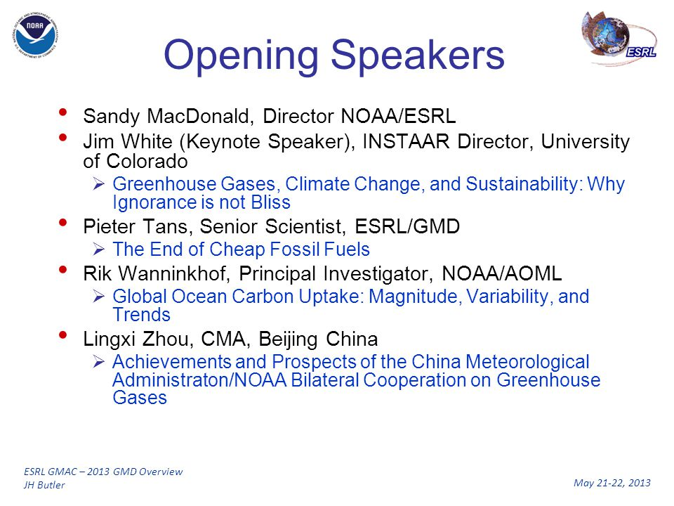 May 21-22, 2013 ESRL GMAC – 2013 GMD Overview JH Butler Opening Speakers Sandy MacDonald, Director NOAA/ESRL Jim White (Keynote Speaker), INSTAAR Director, University of Colorado  Greenhouse Gases, Climate Change, and Sustainability: Why Ignorance is not Bliss Pieter Tans, Senior Scientist, ESRL/GMD  The End of Cheap Fossil Fuels Rik Wanninkhof, Principal Investigator, NOAA/AOML  Global Ocean Carbon Uptake: Magnitude, Variability, and Trends Lingxi Zhou, CMA, Beijing China  Achievements and Prospects of the China Meteorological Administraton/NOAA Bilateral Cooperation on Greenhouse Gases