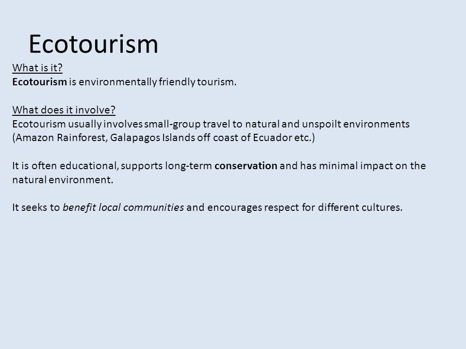 Ecotourism What is it? Ecotourism is environmentally friendly tourism. What does it involve? Ecotourism usually involves small-group travel to natural