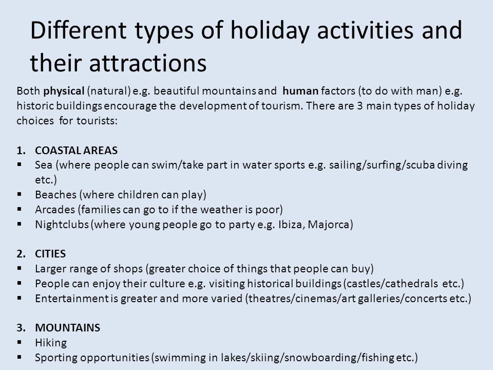 Different types of holiday activities and their attractions Both physical (natural) e.g. beautiful mountains and human factors (to do with man) e.g. h
