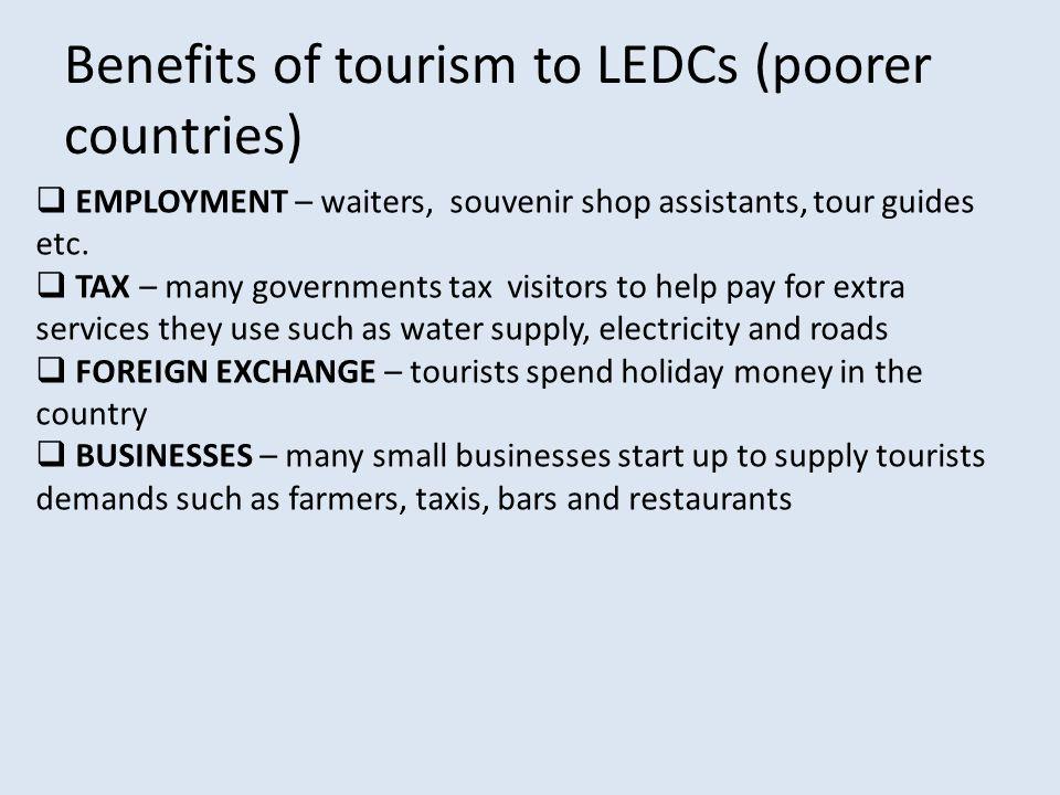 Benefits of tourism to LEDCs (poorer countries)  EMPLOYMENT – waiters, souvenir shop assistants, tour guides etc.  TAX – many governments tax visito