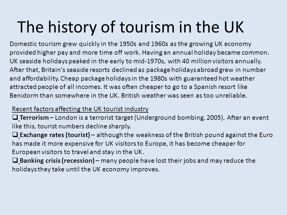 The history of tourism in the UK Domestic tourism grew quickly in the 1950s and 1960s as the growing UK economy provided higher pay and more time off