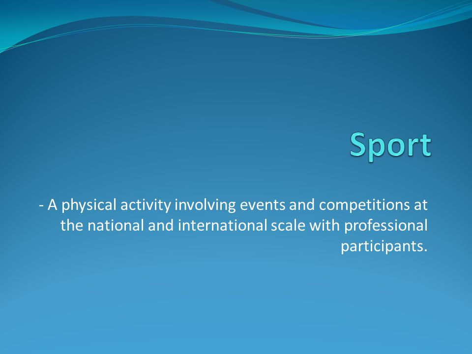 - A physical activity involving events and competitions at the national and international scale with professional participants.