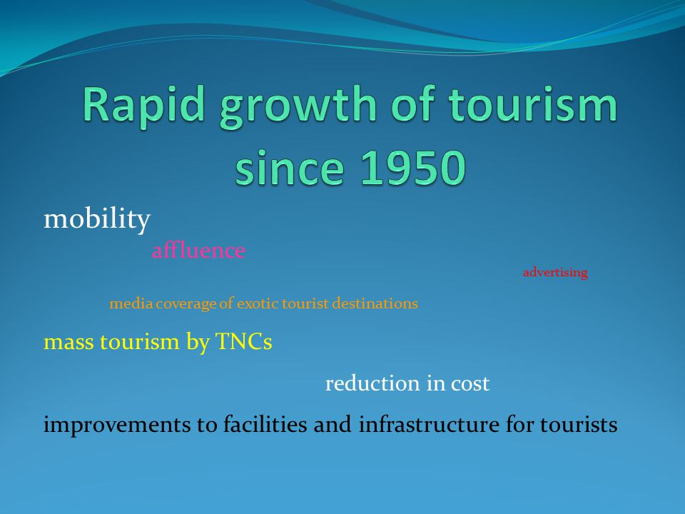 mobility affluence advertising media coverage of exotic tourist destinations mass tourism by TNCs reduction in cost improvements to facilities and inf
