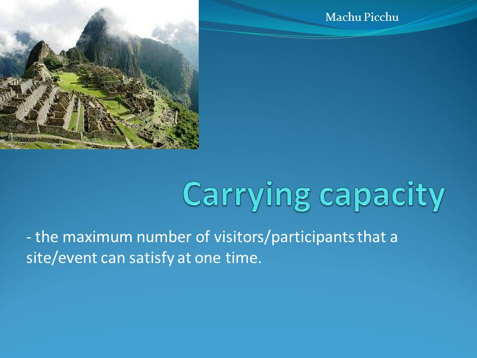 - the maximum number of visitors/participants that a site/event can satisfy at one time. Machu Picchu