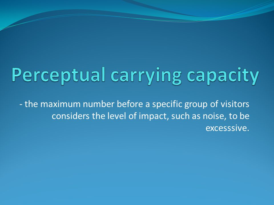 - the maximum number before a specific group of visitors considers the level of impact, such as noise, to be excesssive.