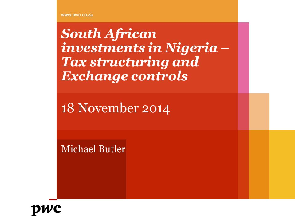 South African investments in Nigeria – Tax structuring and Exchange controls 18 November 2014 Michael Butler www.pwc.co.za