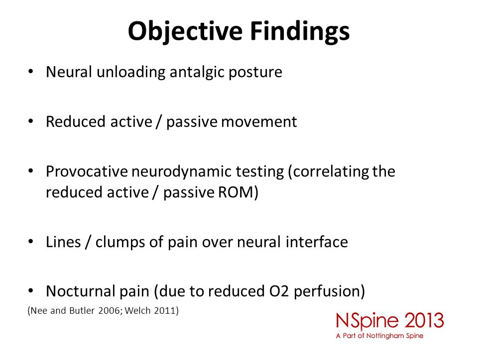 Objective Findings Neural unloading antalgic posture Reduced active / passive movement Provocative neurodynamic testing (correlating the reduced active / passive ROM) Lines / clumps of pain over neural interface Nocturnal pain (due to reduced O2 perfusion) (Nee and Butler 2006; Welch 2011)