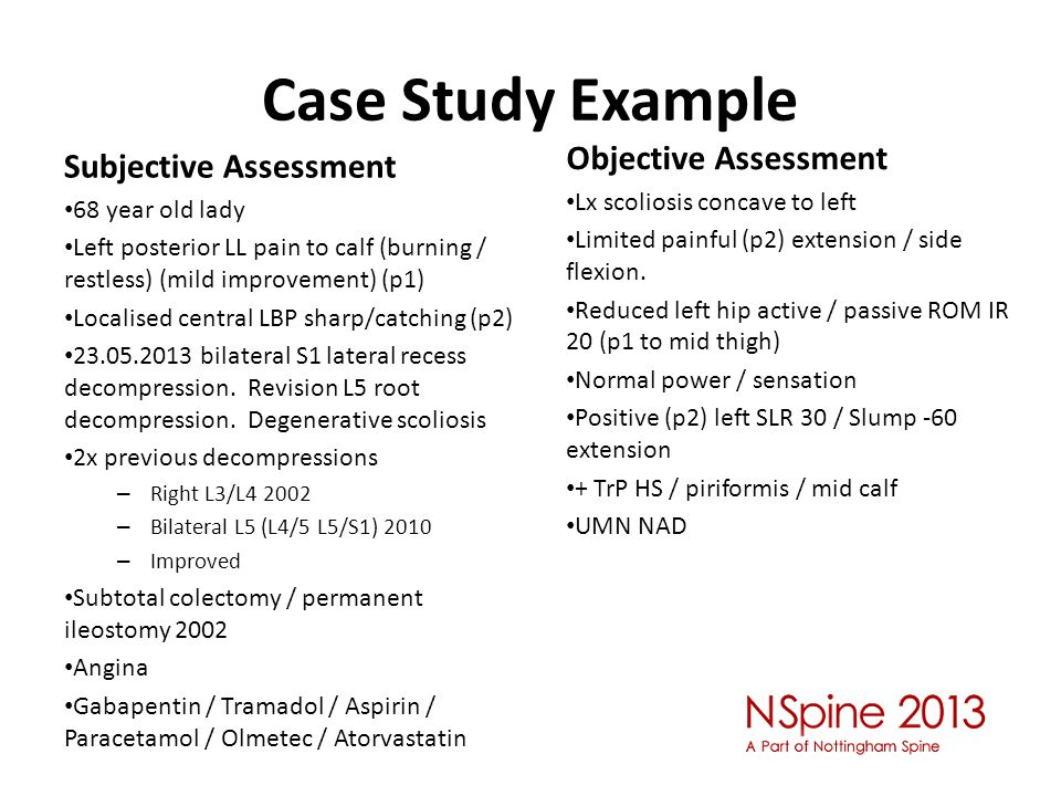 Case Study Example Subjective Assessment 68 year old lady Left posterior LL pain to calf (burning / restless) (mild improvement) (p1) Localised central LBP sharp/catching (p2) 23.05.2013 bilateral S1 lateral recess decompression.