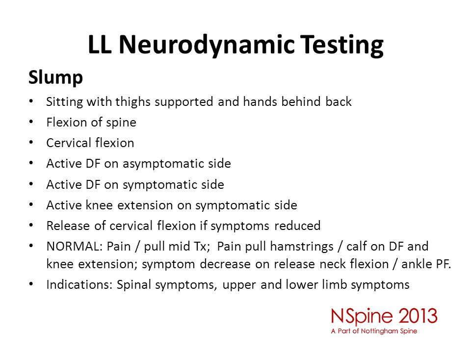 LL Neurodynamic Testing Slump Sitting with thighs supported and hands behind back Flexion of spine Cervical flexion Active DF on asymptomatic side Active DF on symptomatic side Active knee extension on symptomatic side Release of cervical flexion if symptoms reduced NORMAL: Pain / pull mid Tx; Pain pull hamstrings / calf on DF and knee extension; symptom decrease on release neck flexion / ankle PF.