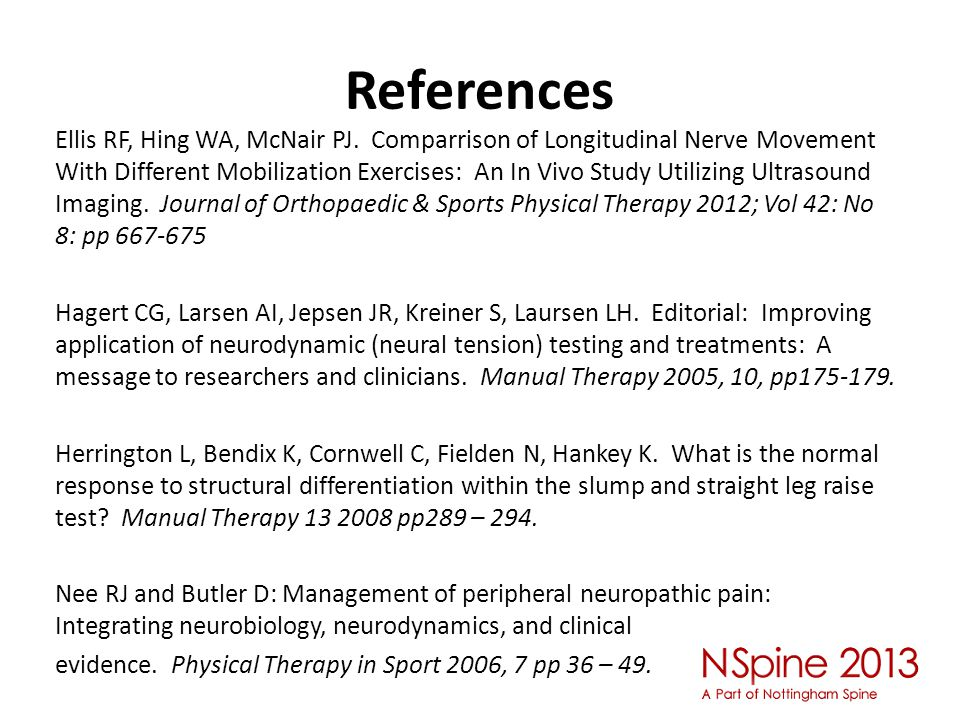 References Ellis RF, Hing WA, McNair PJ. Comparrison of Longitudinal Nerve Movement With Different Mobilization Exercises: An In Vivo Study Utilizing