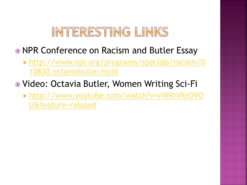  NPR Conference on Racism and Butler Essay  http://www.npr.org/programs/specials/racism/0 10830.octaviabutler.html http://www.npr.org/programs/specials/racism/0 10830.octaviabutler.html  Video: Octavia Butler, Women Writing Sci-Fi  http://www.youtube.com/watch v=vW9hVkrO9O U&feature=related http://www.youtube.com/watch v=vW9hVkrO9O U&feature=related