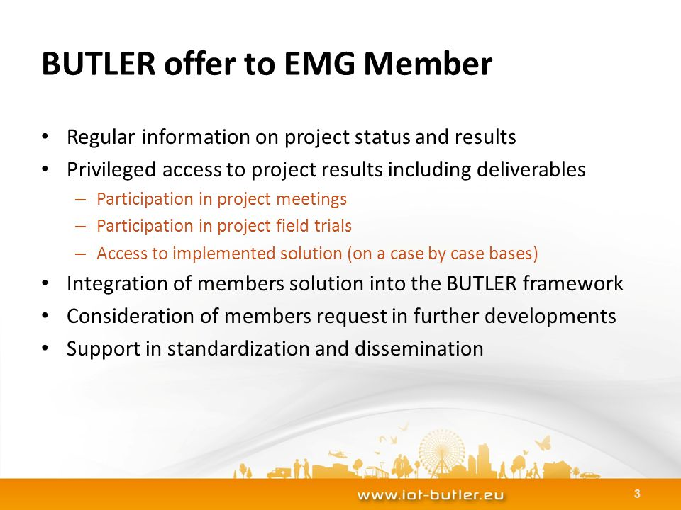 BUTLER offer to EMG Member Regular information on project status and results Privileged access to project results including deliverables – Participation in project meetings – Participation in project field trials – Access to implemented solution (on a case by case bases) Integration of members solution into the BUTLER framework Consideration of members request in further developments Support in standardization and dissemination 3