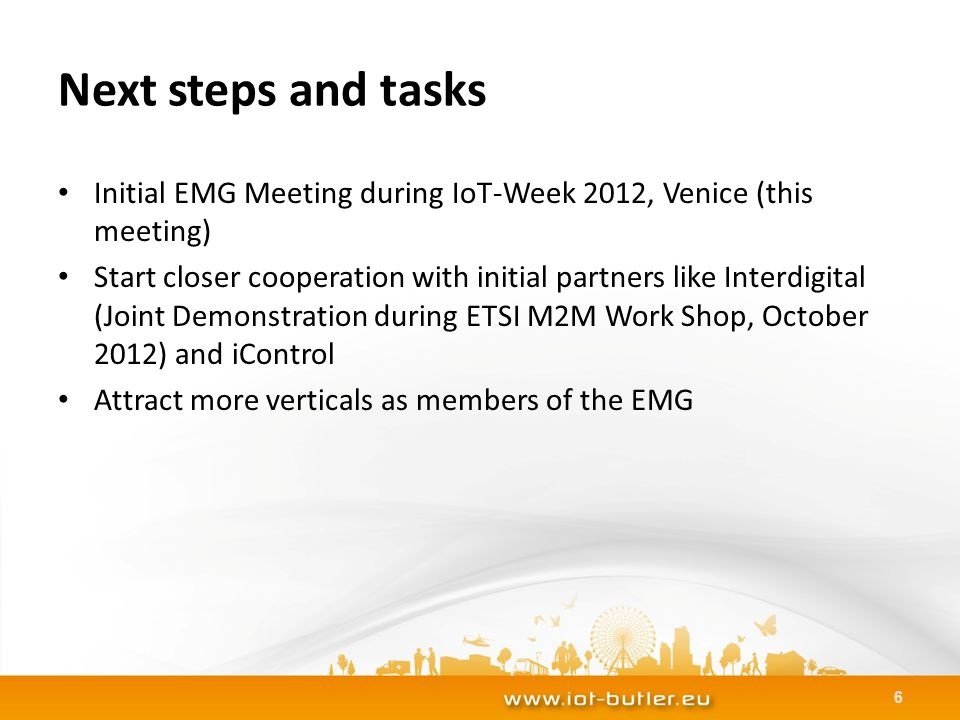 Next steps and tasks Initial EMG Meeting during IoT-Week 2012, Venice (this meeting) Start closer cooperation with initial partners like Interdigital (Joint Demonstration during ETSI M2M Work Shop, October 2012) and iControl Attract more verticals as members of the EMG 6