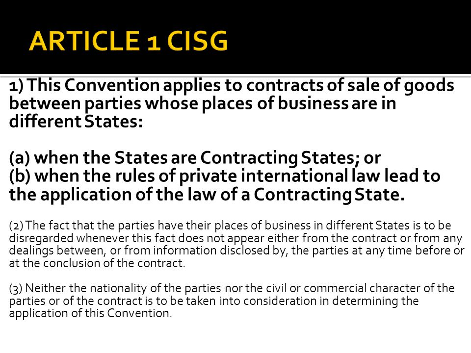 1) This Convention applies to contracts of sale of goods between parties whose places of business are in different States: (a) when the States are Contracting States; or (b) when the rules of private international law lead to the application of the law of a Contracting State.