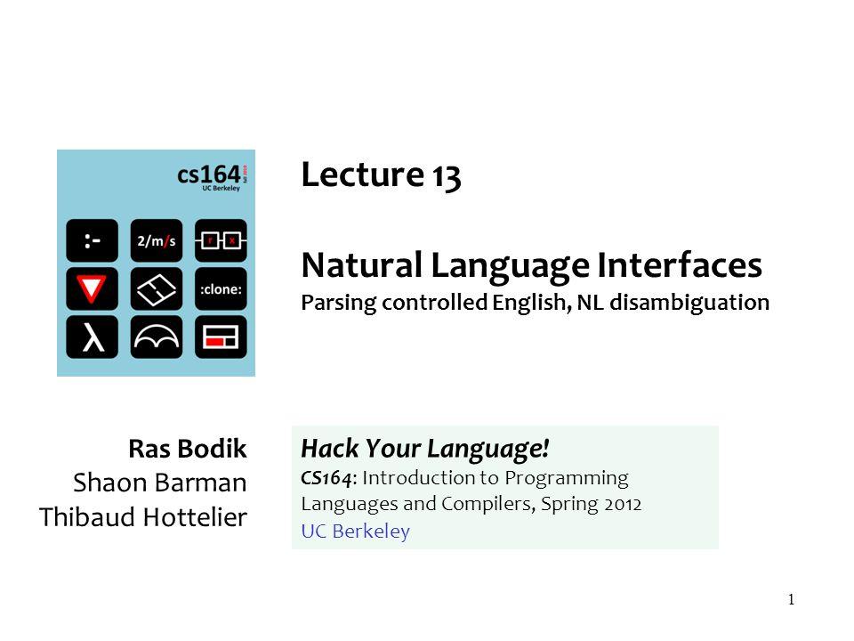 1 Lecture 13 Natural Language Interfaces Parsing controlled English, NL disambiguation Ras Bodik Shaon Barman Thibaud Hottelier Hack Your Language.