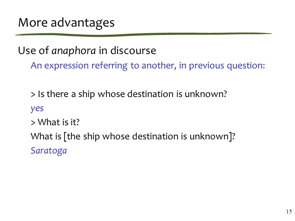 More advantages Use of anaphora in discourse An expression referring to another, in previous question: > Is there a ship whose destination is unknown.