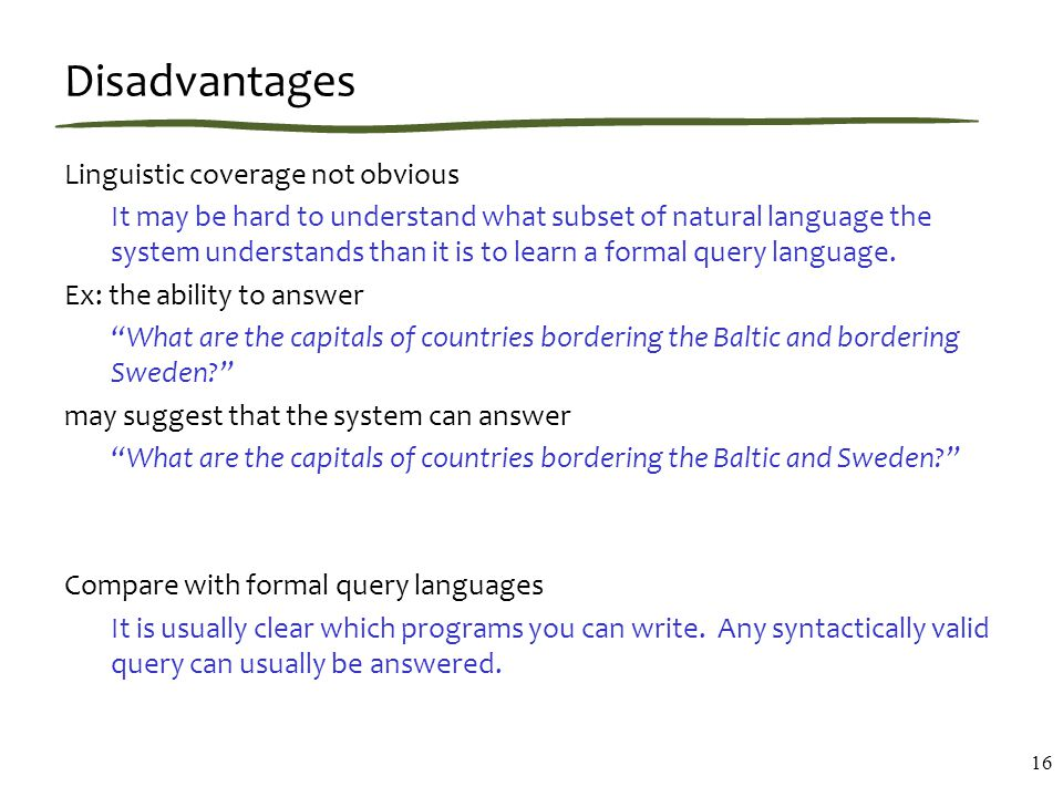 Disadvantages Linguistic coverage not obvious It may be hard to understand what subset of natural language the system understands than it is to learn a formal query language.