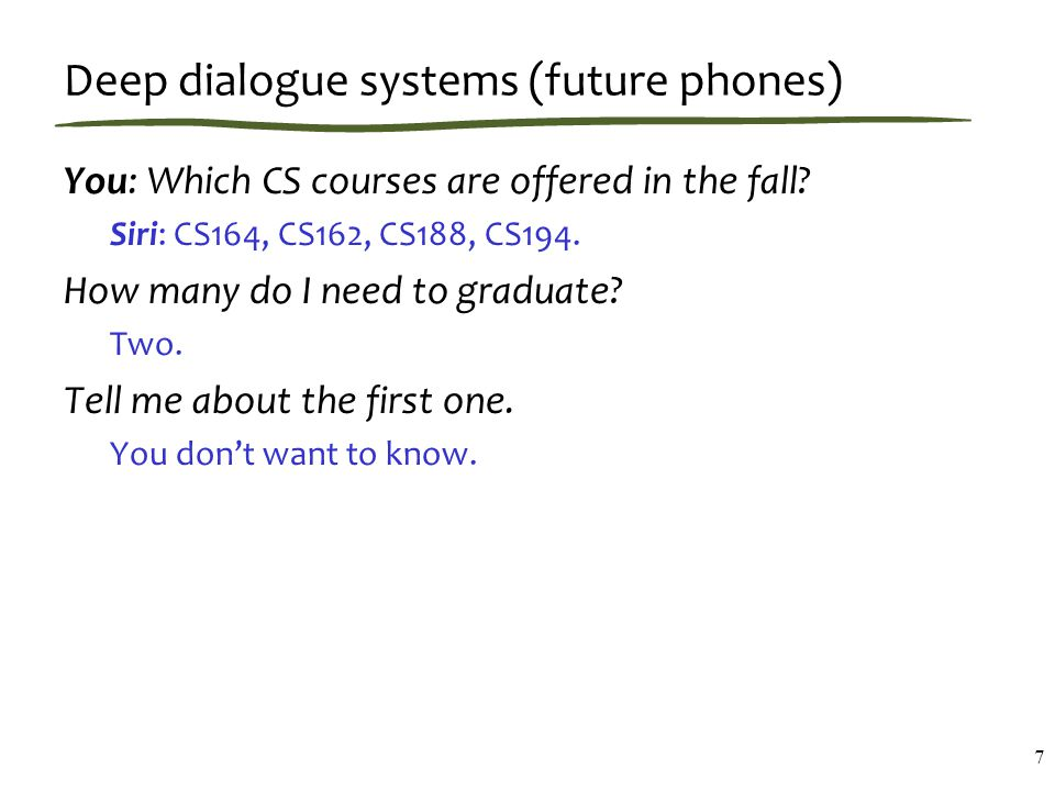 Deep dialogue systems (future phones) You: Which CS courses are offered in the fall.