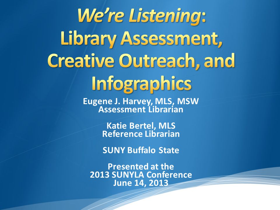 Eugene J. Harvey, MLS, MSW Assessment Librarian Katie Bertel, MLS Reference Librarian SUNY Buffalo State Presented at the 2013 SUNYLA Conference June