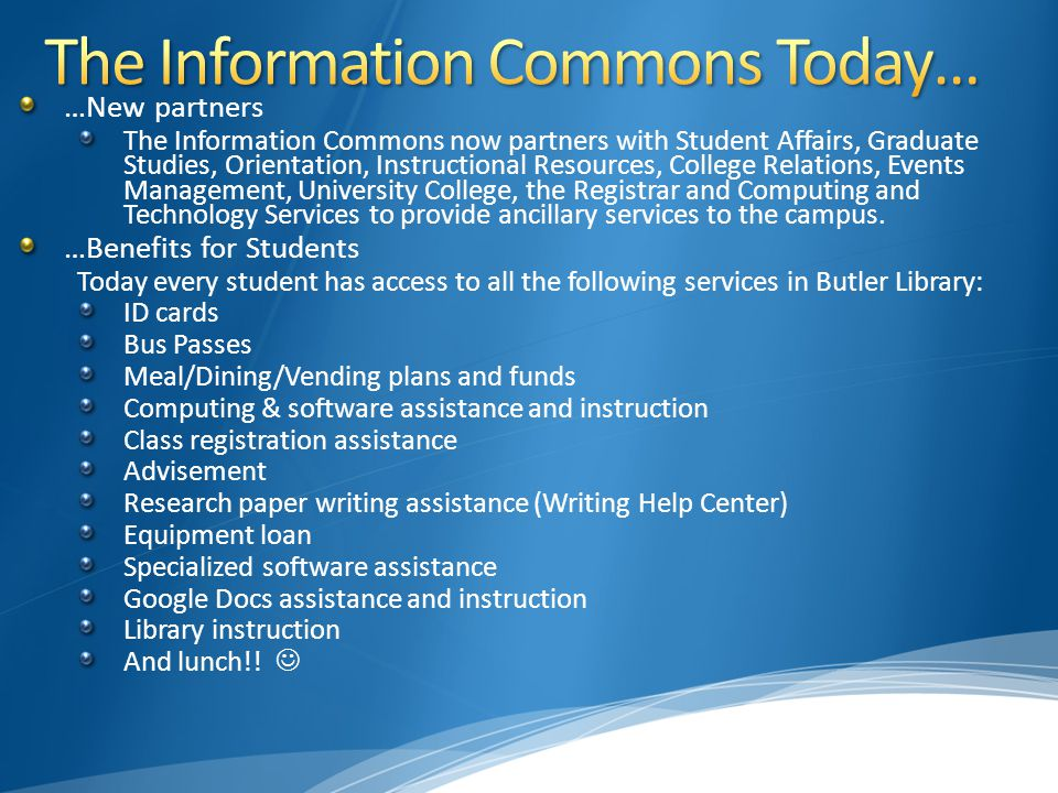 …New partners The Information Commons now partners with Student Affairs, Graduate Studies, Orientation, Instructional Resources, College Relations, Events Management, University College, the Registrar and Computing and Technology Services to provide ancillary services to the campus.