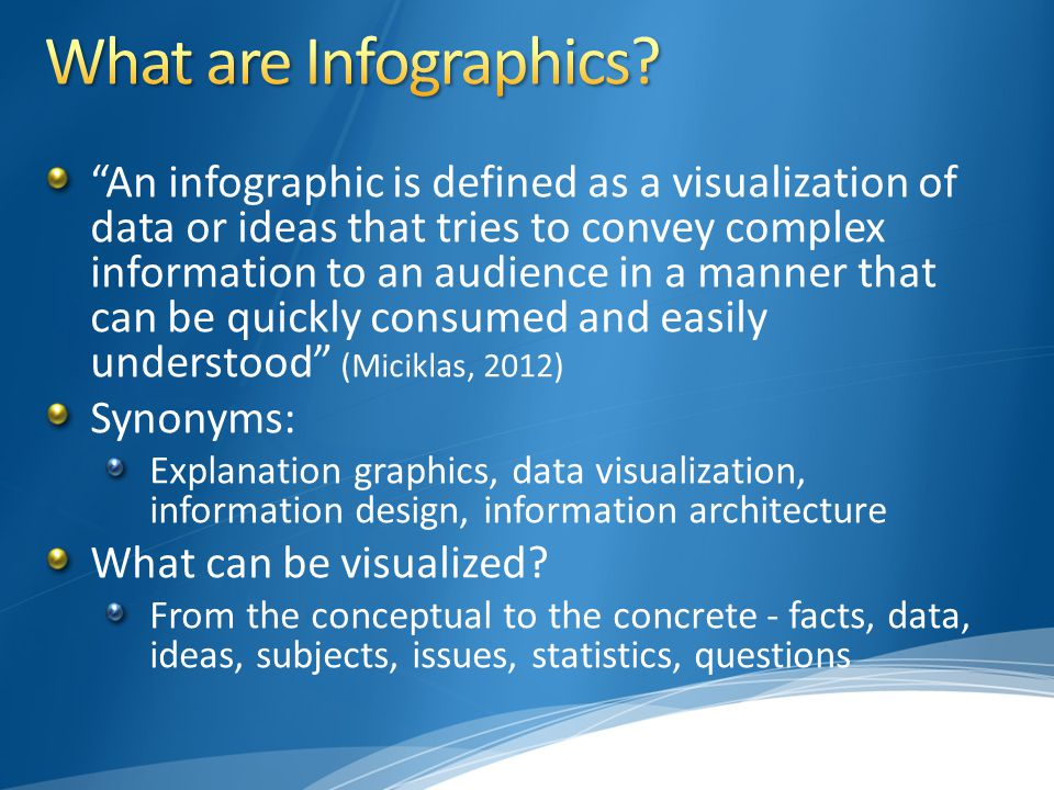 An infographic is defined as a visualization of data or ideas that tries to convey complex information to an audience in a manner that can be quickly consumed and easily understood (Miciklas, 2012) Synonyms: Explanation graphics, data visualization, information design, information architecture What can be visualized.