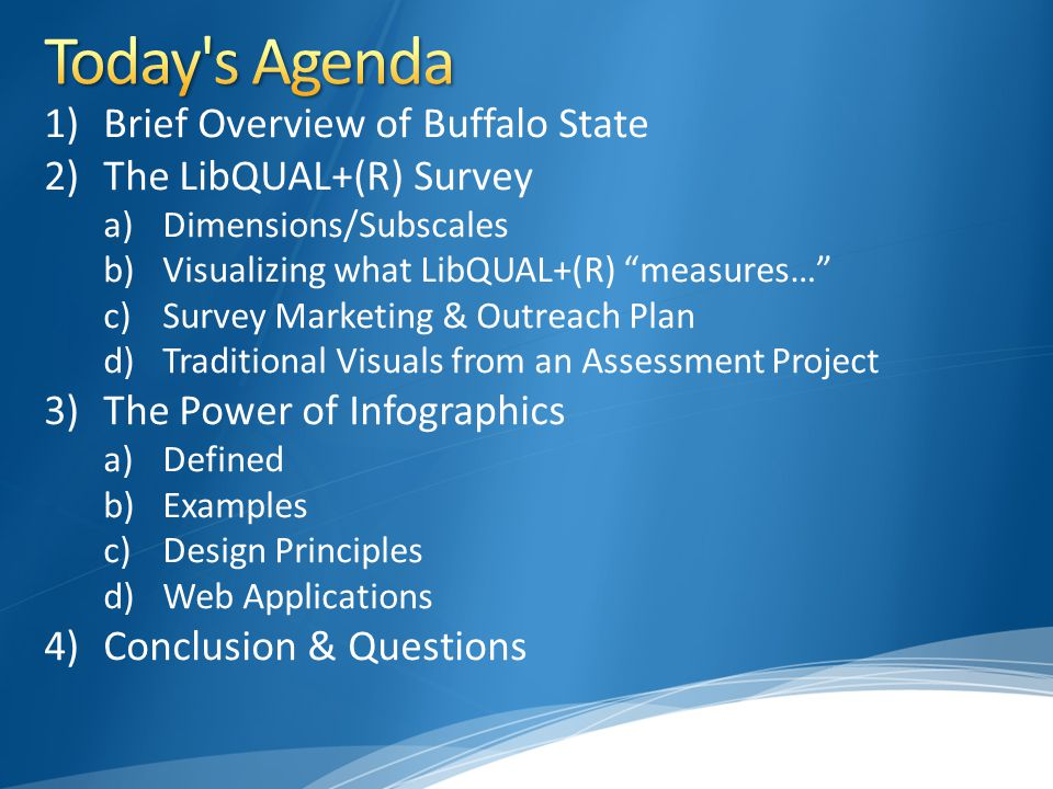 1)Brief Overview of Buffalo State 2)The LibQUAL+(R) Survey a)Dimensions/Subscales b)Visualizing what LibQUAL+(R) measures… c)Survey Marketing & Outreach Plan d)Traditional Visuals from an Assessment Project 3)The Power of Infographics a)Defined b)Examples c)Design Principles d)Web Applications 4)Conclusion & Questions