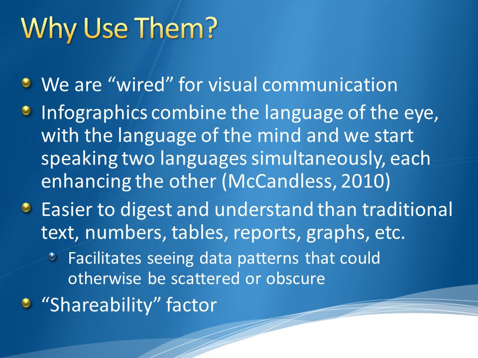 We are wired for visual communication Infographics combine the language of the eye, with the language of the mind and we start speaking two languages simultaneously, each enhancing the other (McCandless, 2010) Easier to digest and understand than traditional text, numbers, tables, reports, graphs, etc.