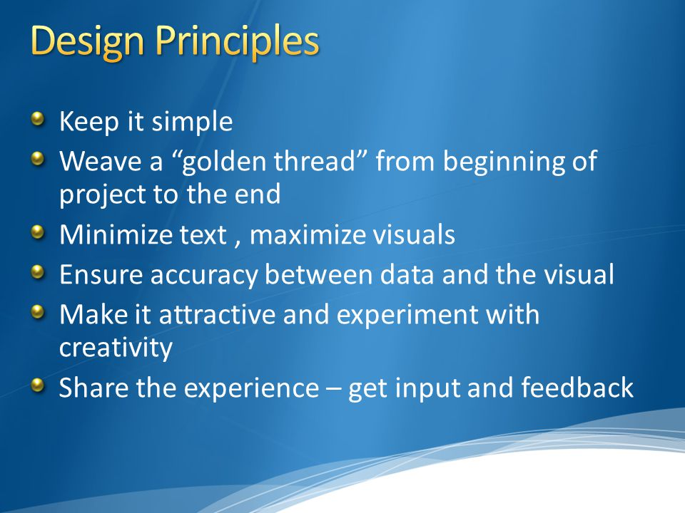 Keep it simple Weave a golden thread from beginning of project to the end Minimize text, maximize visuals Ensure accuracy between data and the visual Make it attractive and experiment with creativity Share the experience – get input and feedback