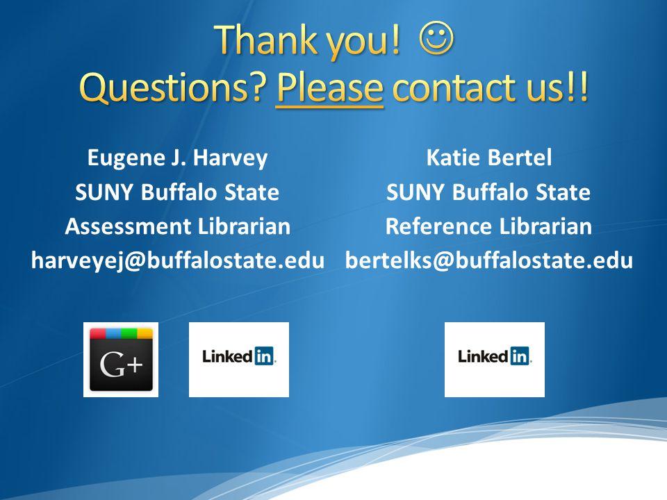 Eugene J. Harvey SUNY Buffalo State Assessment Librarian harveyej@buffalostate.edu Katie Bertel SUNY Buffalo State Reference Librarian bertelks@buffal