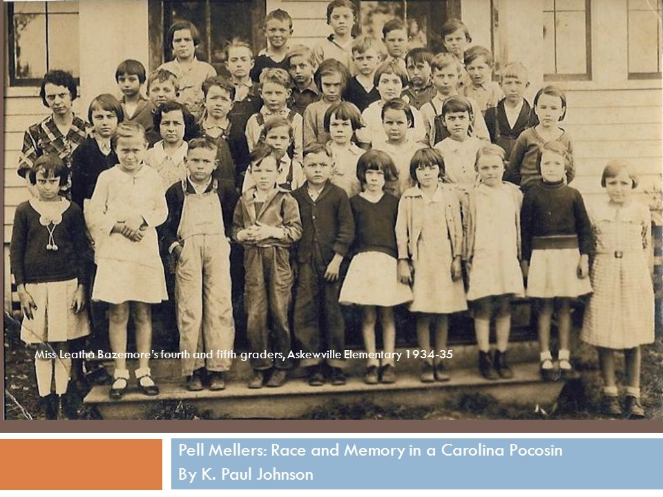 PELL MELLERS Pell Mellers: Race and Memory in a Carolina Pocosin By K. Paul Johnson Miss Leatha Bazemore's fourth and fifth graders, Askewville Elemen