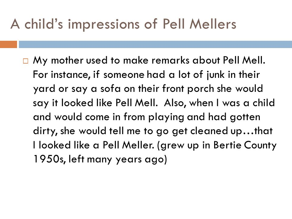 A child's impressions of Pell Mellers  My mother used to make remarks about Pell Mell. For instance, if someone had a lot of junk in their yard or sa