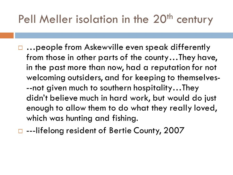 Pell Meller isolation in the 20 th century  …people from Askewville even speak differently from those in other parts of the county…They have, in the