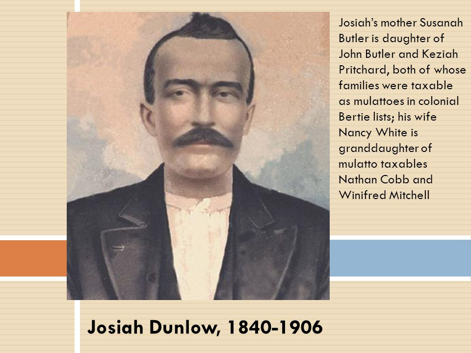 Josiah Dunlow, 1840-1906 Josiah's mother Susanah Butler is daughter of John Butler and Keziah Pritchard, both of whose families were taxable as mulatt