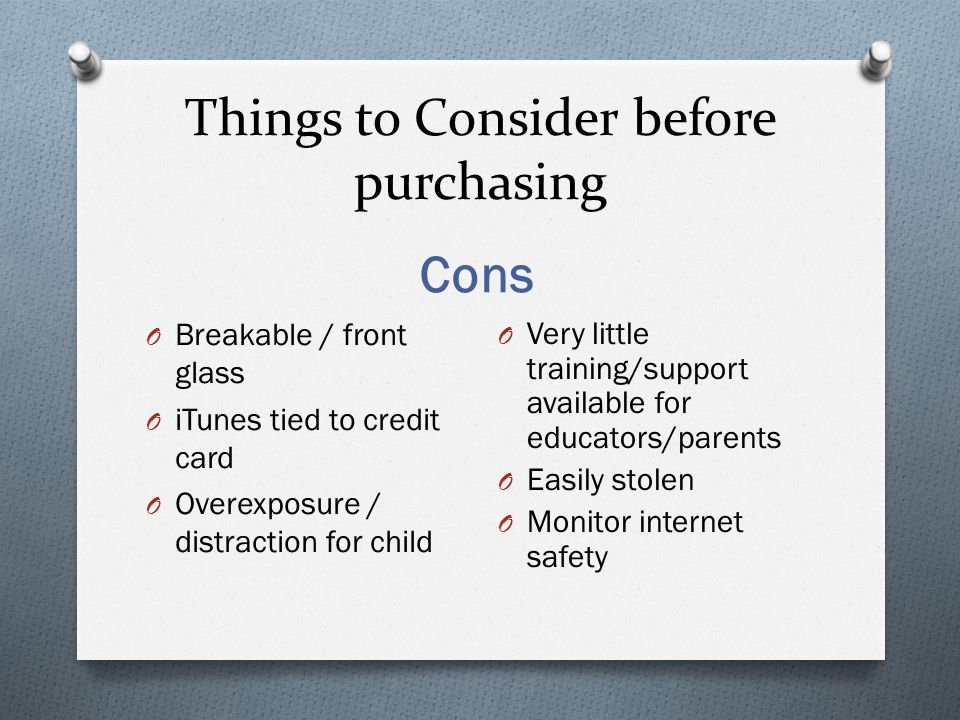 Things to Consider before purchasing Cons O Breakable / front glass O iTunes tied to credit card O Overexposure / distraction for child O Very little training/support available for educators/parents O Easily stolen O Monitor internet safety