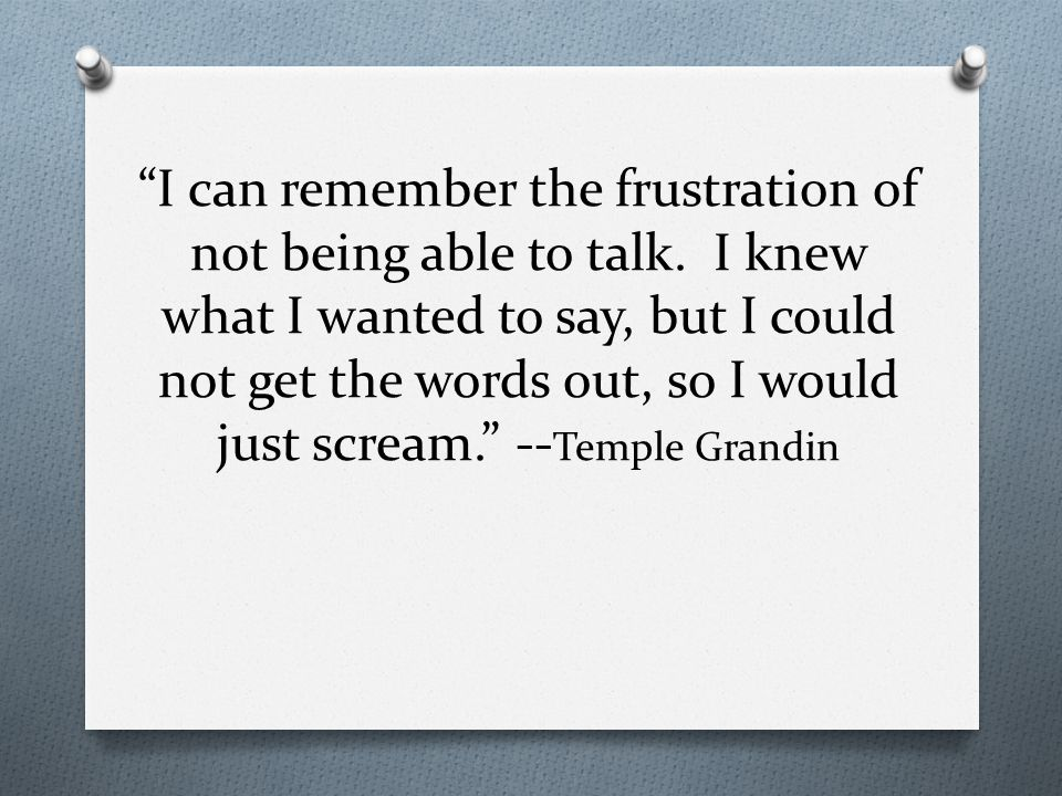 I can remember the frustration of not being able to talk.